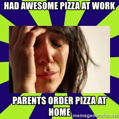 First World Problems - had awesome pizza at work parents order pizza at home