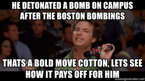 Bold Move Cotton - he detonated a bomb on campus after the boston bombings thats a bold move cotton, lets see how it pays off for him