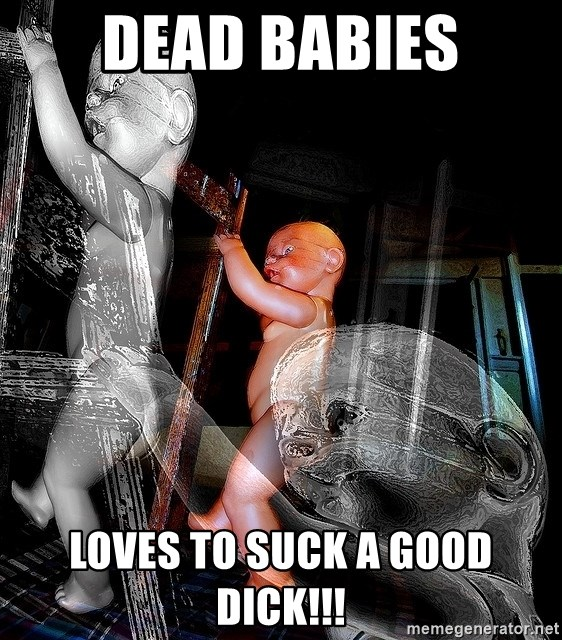 dead babies - dead babies LOVEs TO SUCK A GOOD DICK!!!