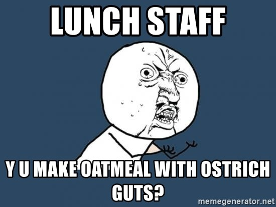 Y U no listen? - Lunch staff y u make oatmeal with ostrich guts?
