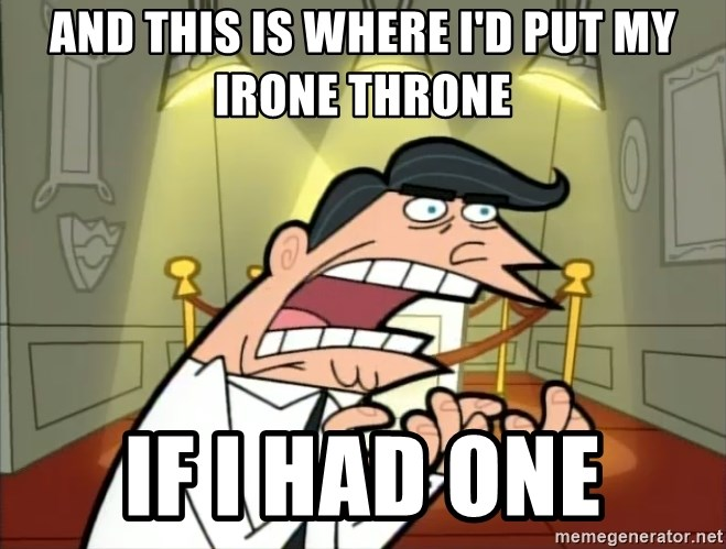 If I had one- Timmy's Dad - And this is where I'd put my Irone Throne If I HAD ONE