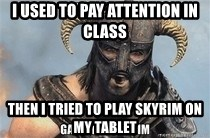 Skyrim Meme Generator - I used to pay attention in class Then I tried to play skyrim on my tablet