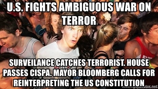 Sudden Realization Ralph - U.S. fights ambiguous war on terror surveilance catches terrorist. House passes CISpa. mayor bloomberg calls for reinterpreting the us constitution