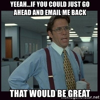 Yeeah..If you could just go ahead and...etc - Yeeah...if you could just go ahead and email me back That would be great
