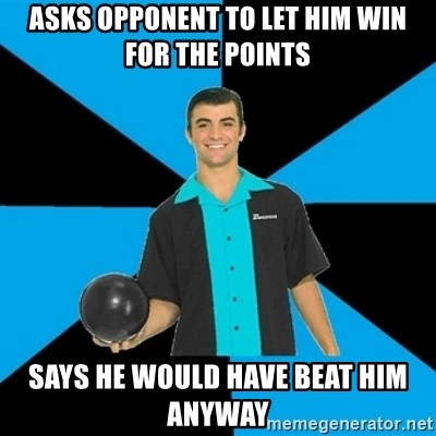 Annoying Bowler Guy  - asks opponent to let him win for the points says he would have beat him anyway