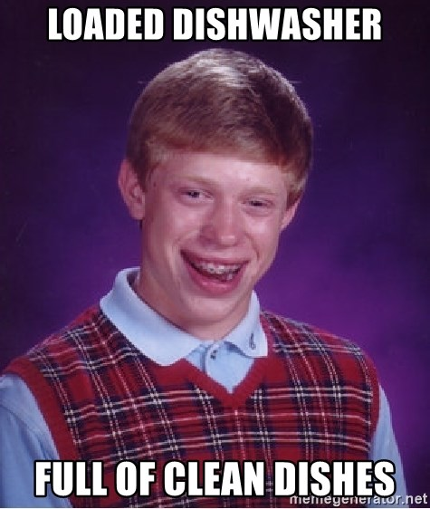 Bad Luck Brian - Loaded dishwasher full of clean dishes