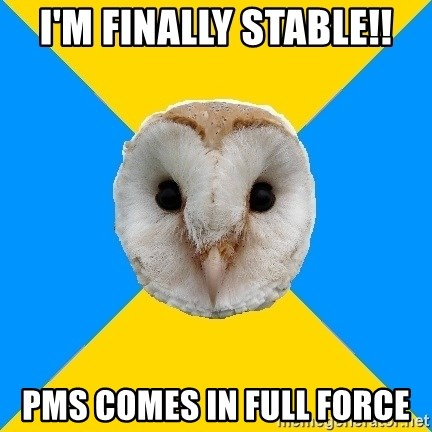 Bipolar Owl - I'm finally stable!! pms comes in full force