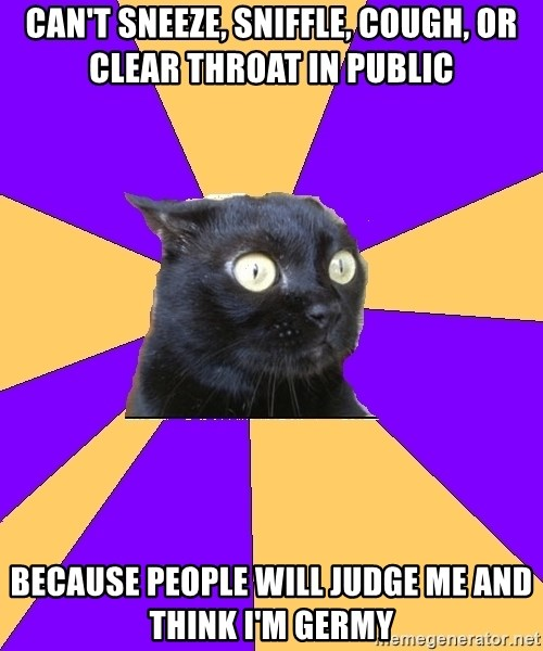Anxiety Cat - can't sneeze, sniffle, cough, or clear throat in public because people will judge me and think i'm germy