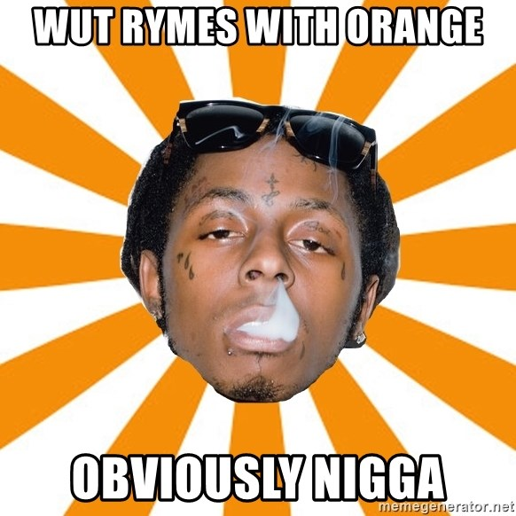 Lil Wayne Meme - wut rymes with orange obviously nigga