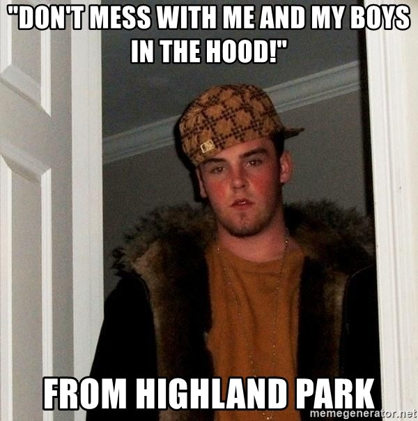 "Scumbag Steve - ""Don't mess with me and my boys in the hood!"" From Highland Park"