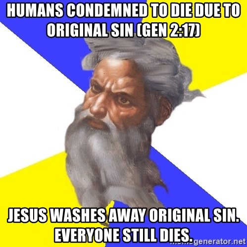 God - HuMans condemned to die due to  original sin (Gen 2:17) Jesus washes away original sin. Everyone still dies.