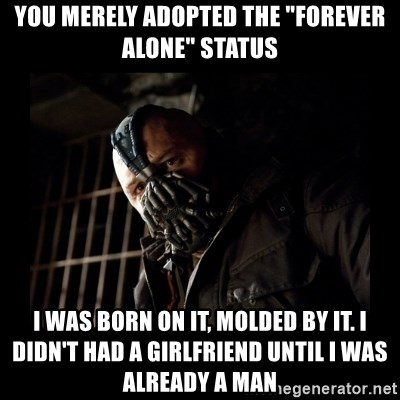 """Bane Meme - You merely Adopted the """"forever alone"""" status I was born on it, molded by it. I didn't haD a girlfriend until I was already a man"""