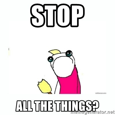 sad do all the things - Stop All the things?