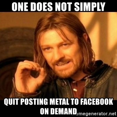 Does not simply walk into mordor Boromir  - one does not simply quit posting metal to facebook on demand