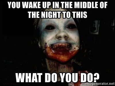 scary meme - you wake up in the middle of the night to this what Do you do?