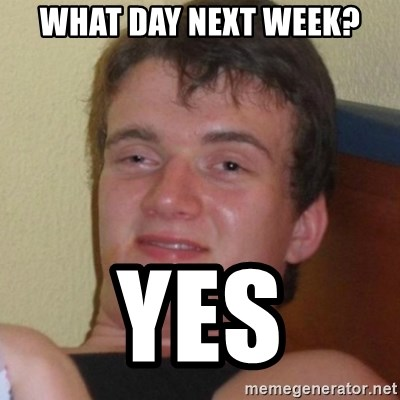 Really highguy - What day next week? Yes