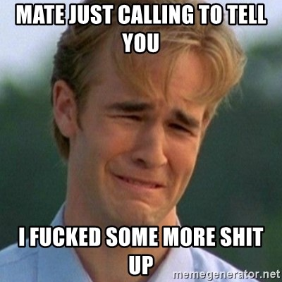 90s Problems - MATE JUST CALLING TO TELL YOU  I FUCKED SOME MORE SHIT UP