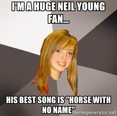 "Musically Oblivious 8th Grader - i'm a huge neil young fan... his best song is ""horse with no name"""