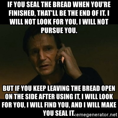 liam neeson taken - If you seal the bread when you're finished, that'll be the end of it. I will not look for you, I will not pursue you. BUT IF YOU KEEP LEAVING THE BREAD OPEN on the side AFTER USING IT, I WILL LOOK FOR YOU, I WILL FIND YOU, and I will make you seal it.