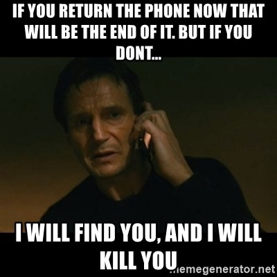 liam neeson taken - if you return the phone now that will be the end of it. but if you dont... i will find you, and i will kill you