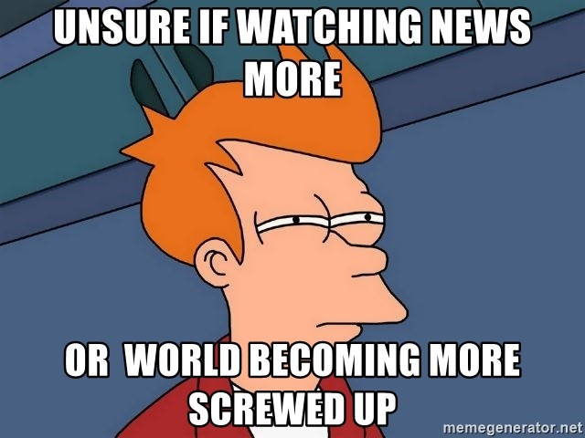 Futurama Fry - unsure if watching news more or  world becoming more screwed up