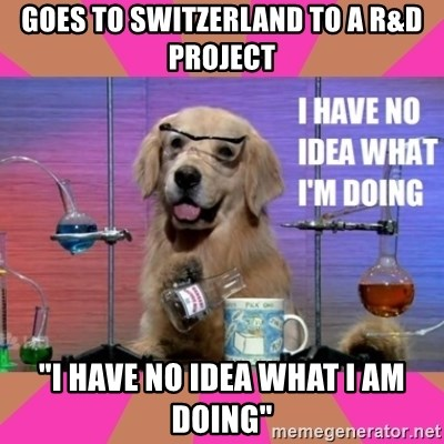 "I have no idea what I'm doing dog - Goes to Switzerland tO A R&D PROJECT ""I have no idea what i am doing"""
