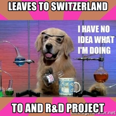 I have no idea what I'm doing dog - LEaves to switzerland to and R&D Project