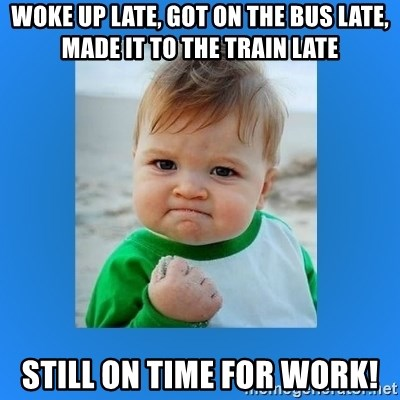 yes baby 2 - Woke up late, got on the bus late, Made it to the train late Still on time for work!