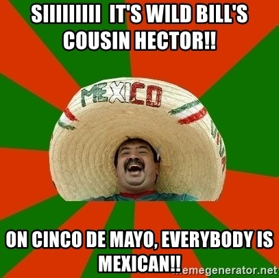 Successful Mexican - Siiiiiiiii  it's wild bill's cousin hector!! on cinco de mayo, everybody is mexican!!
