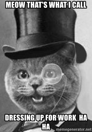 Monocle Cat - Meow that's what I call Dressing up for work  Ha Ha