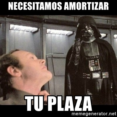 I find your lack of faith disturbing - Necesitamos amortizar tu plaza