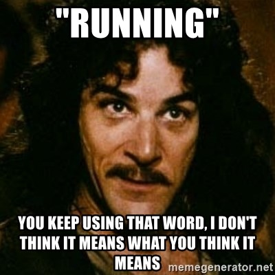 """You keep using that word, I don't think it means what you think it means - """"Running"""" YOU keep using that word, I don't think it means what you think it means"""
