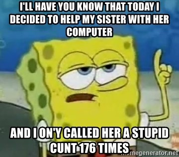 Tough Spongebob - I'll have you know that today i decided to help my sister with her computer and i on'y called her a stupid cunt 176 times