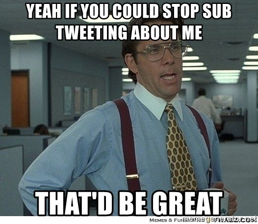 Yeah If You Could Just - Yeah if you could Stop sub tweeting about me  That'd be great