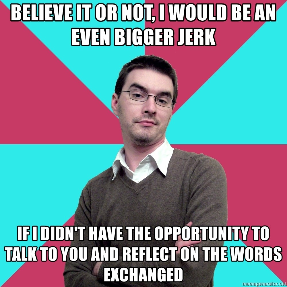 Privilege Denying Dude - believe it or not, I would be an even bigger jerk if i didn't have the opportunity to talk to you and reflect on the words exchanged