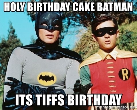 Batman meme - holy birthday cake batman its tiffs birthday