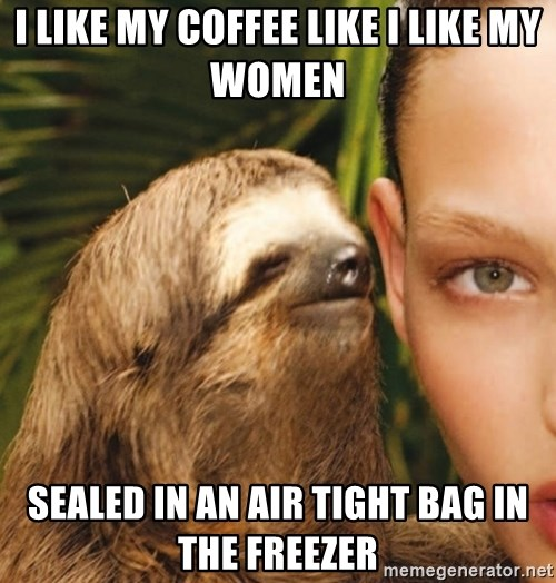 The Rape Sloth - I like my coffee like I like my women sealed in an air tight bag in the freezer
