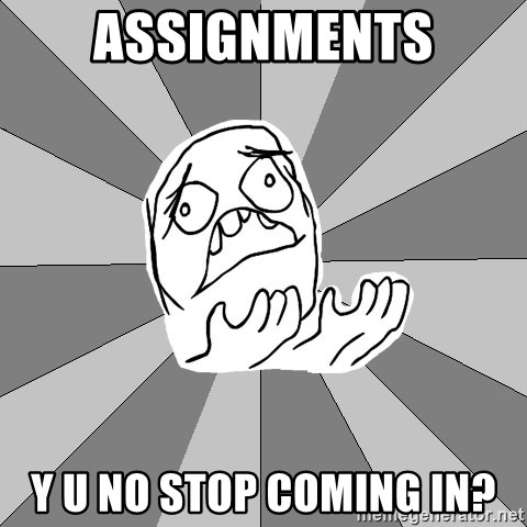 Whyyy??? - assignments y u no stop coming in?
