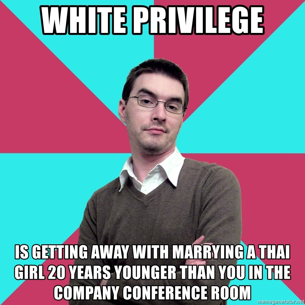 Privilege Denying Dude - White Privilege Is getting away with marrying a Thai girl 20 years younger than you in the company conference room