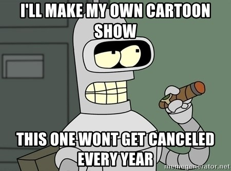 Typical Bender - I'll make my own cartoon show this one wont get canceled every year