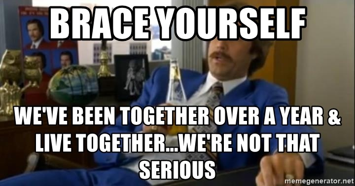 That escalated quickly-Ron Burgundy - Brace yourself  We've been together over a year & live together...we're not that serious