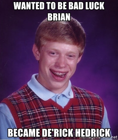 Bad Luck Brian - wanted to be bad luck brian became de'rick hedrick