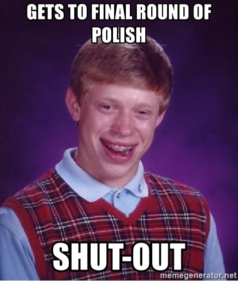 Bad Luck Brian - gets to final round of polish shut-out