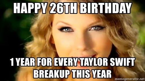 Taylor Swift - Happy 26th Birthday 1 year for every Taylor swift breakup this year