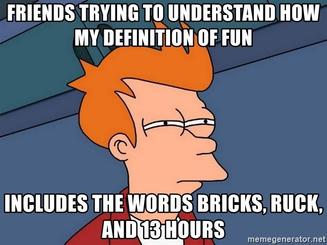 Futurama Fry - Friends trying to understand HOW MY DEFINITION OF FUN includes the words bricks, ruck, and 13 hours