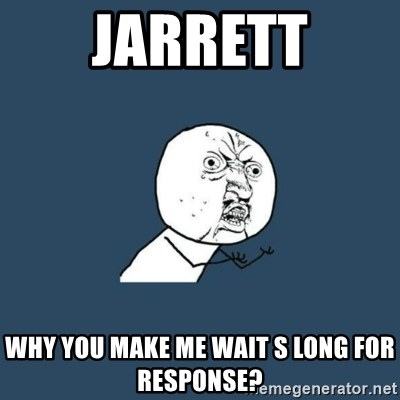 y you no - Jarrett WHY YOU MAKE ME WAIT S LONG FOR RESPONSE?