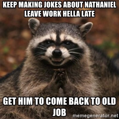 evil raccoon - Keep making jokes about Nathaniel leave work hella late Get him to come back to old job