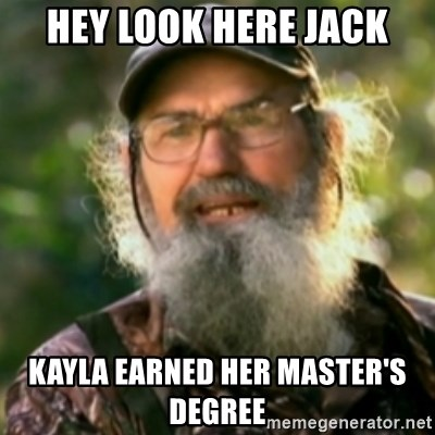 Duck Dynasty - Uncle Si  - Hey look here jack kayla earned her master's degree