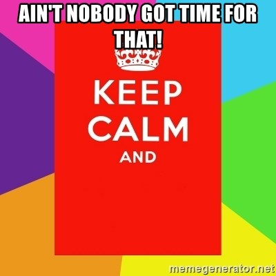 Keep calm and - AIN'T NOBODY GOT TIME FOR THAT!