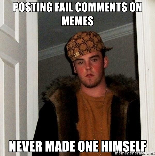 Scumbag Steve - posting fail comments on memes never made one himself